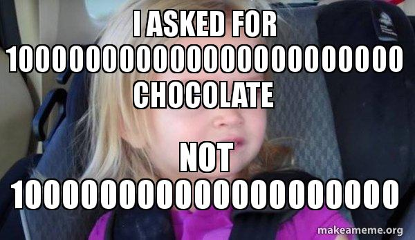 i asked for 100000000000000000000000 chocolate not