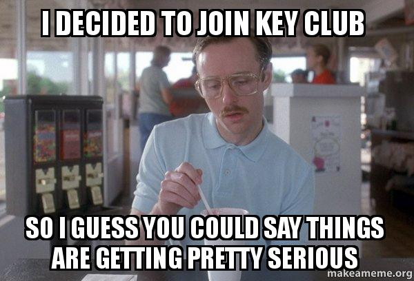 I decided to join Key Club So I guess you could say things are ...