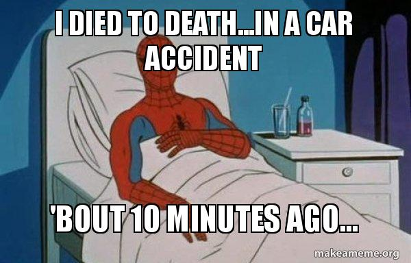 I died to death   in a car accident 'Bout 10 minutes ago