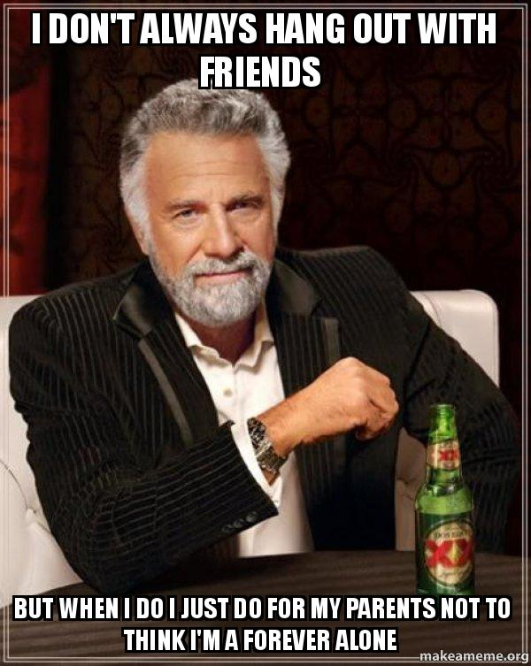 I Dont Always Hang Out With Friends But When I Do I Just Do For My