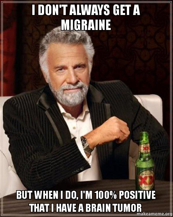 I don't always get a migraine But when I do, I'm 100% positive that