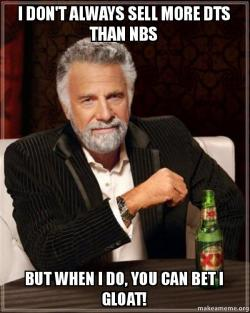 I Dont Always Sell More Dts Than Nbs But When I Do You Can Bet I