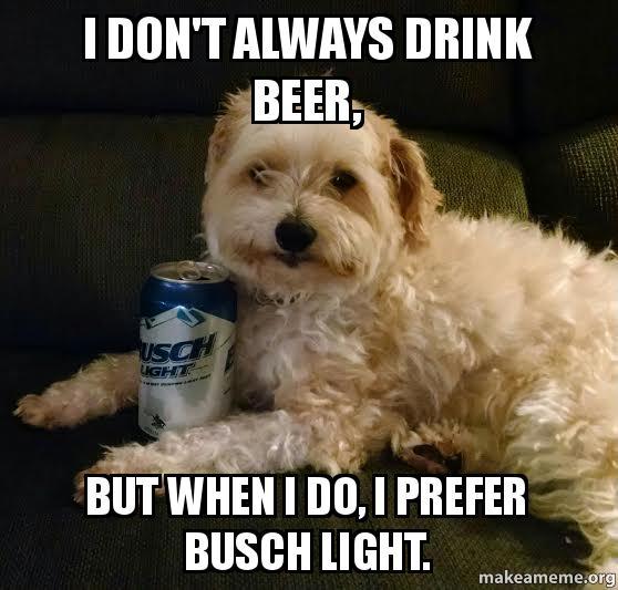 i dont always 54qwne i don't always drink beer, but when i do, i prefer busch light