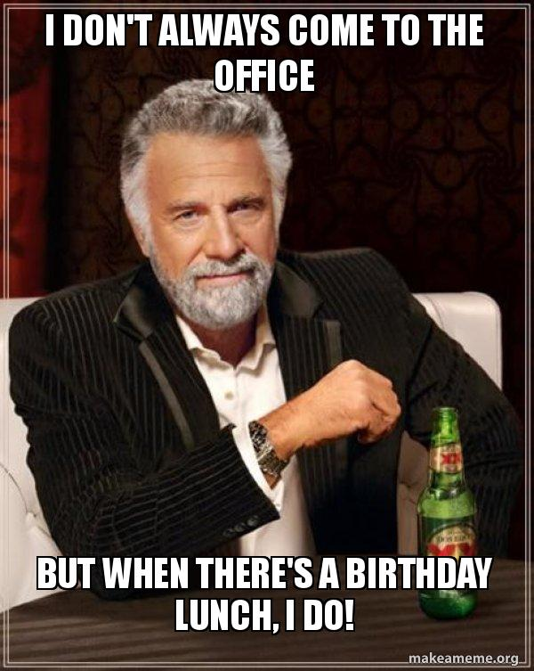I Dont Always Come To The Office But When Theres A Birthday Lunch