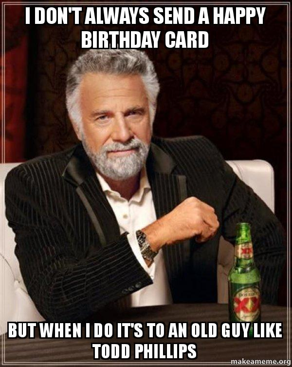 i dont always 9gzeqw i don't always send a happy birthday card but when i do it's to an