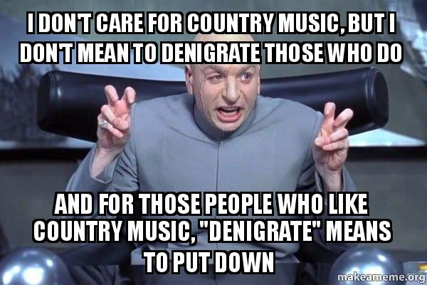 Funny Country Music Meme : I don t care for country music but mean to