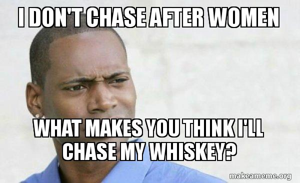 I don't chase after women What makes you think I'll chase my