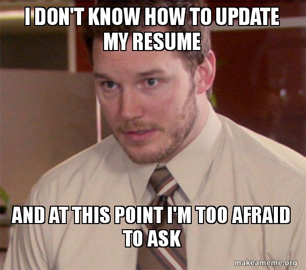 I Don T Know How To Update My Resume And At This Point I M Too