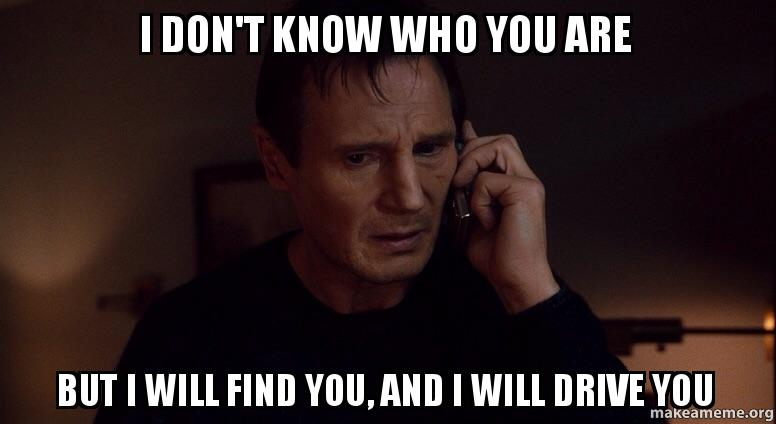 I don't know who you are But I will find you, and I will ...
