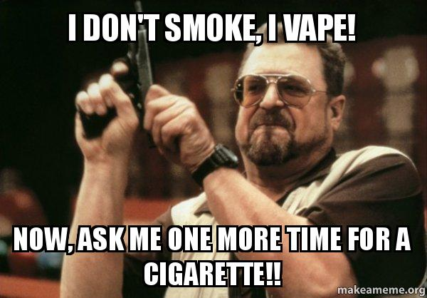 i dont smoke 97f3x4 i don't smoke, i vape! now, ask me one more time for a cigarette