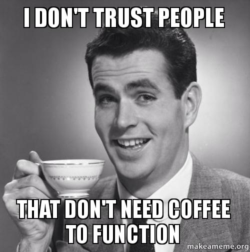 Need Coffee Funny Meme : I don t trust people that need coffee to function