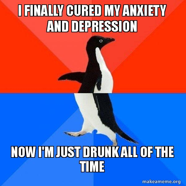 I finally cured my anxiety and depression Now I'm just drunk all of