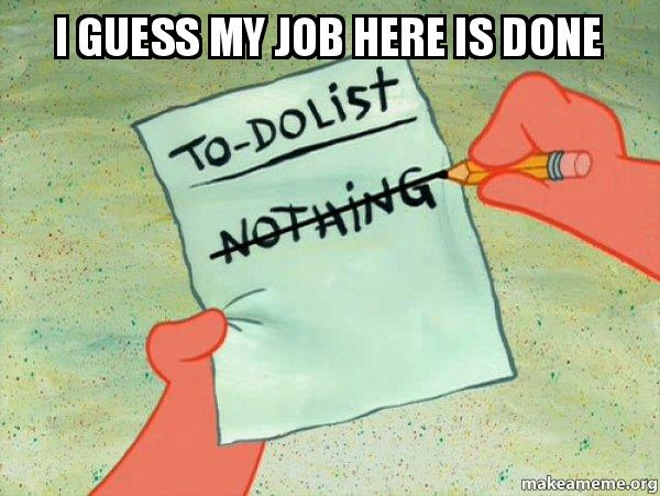 i guess my i guess my job here is done to do list make a meme,My Job Here Is Done Meme