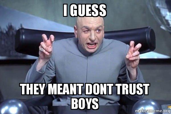 Guess they meant dont trust boys dr evil austin powers make a meme