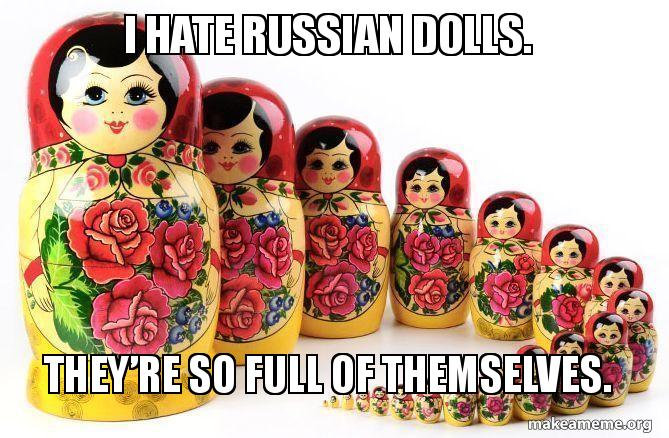 I hate Russian dolls  They're so full of themselves  | Make
