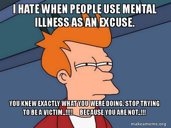 I HATE WHEN PEOPLE USE MENTAL ILLNESS AS AN EXCUSE  YOU KNEW EXACTLY
