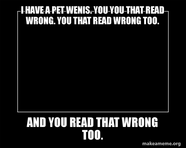 I Have A Pet Wenis You You That Read Wrong You That Read Wrong Too