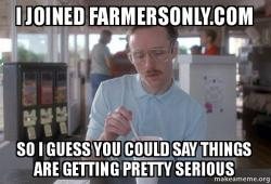 i joined farmersonlycom i joined farmersonly com so i guess you could say things are getting