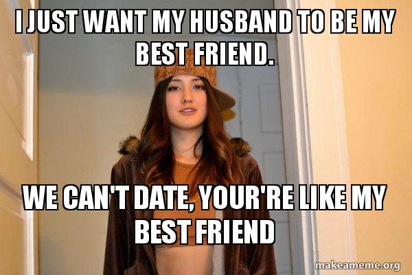 i just want iy1stf i just want my husband to be my best friend we can't date, your,Husband Best Friend Meme