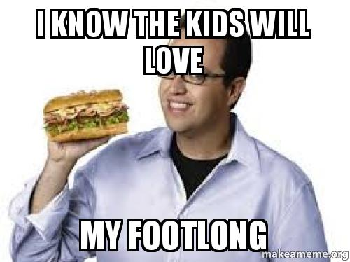 I KNOW THE KIDS WILL LOVE MY FOOTLONG