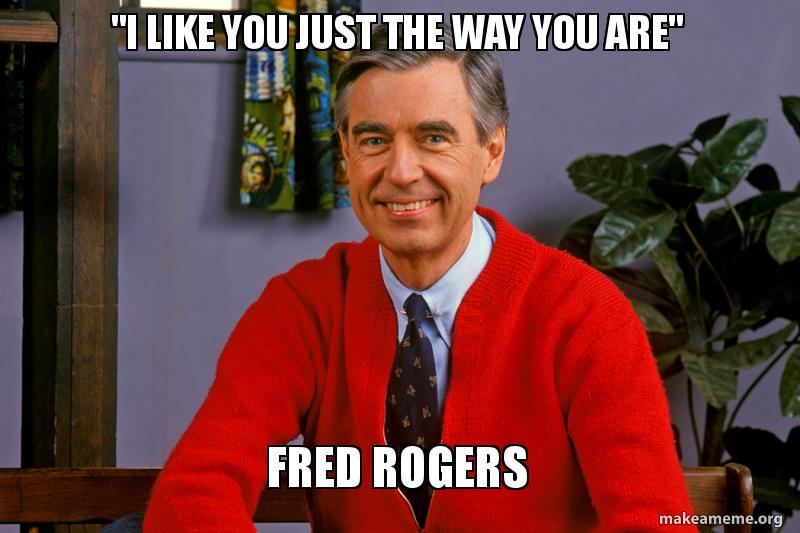 I Like You Just The Way You Are Fred Rogers Make A Meme