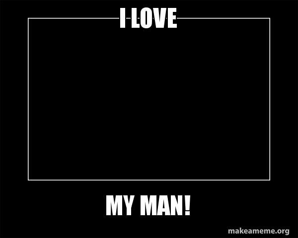 I Love My Man ðÿðÿðÿ Make A Meme
