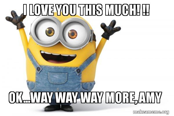 i love you 3xva24 i love you this much! !! ok way way way more, amy happy minion