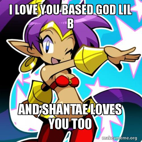 I LOVE YOU BASED GOD LIL B AND SHANTAE LOVES YOU TOO | Make a Meme
