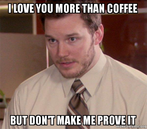 i love you kr7udz i love you more than coffee but don't make me prove it andy,More Than That Meme