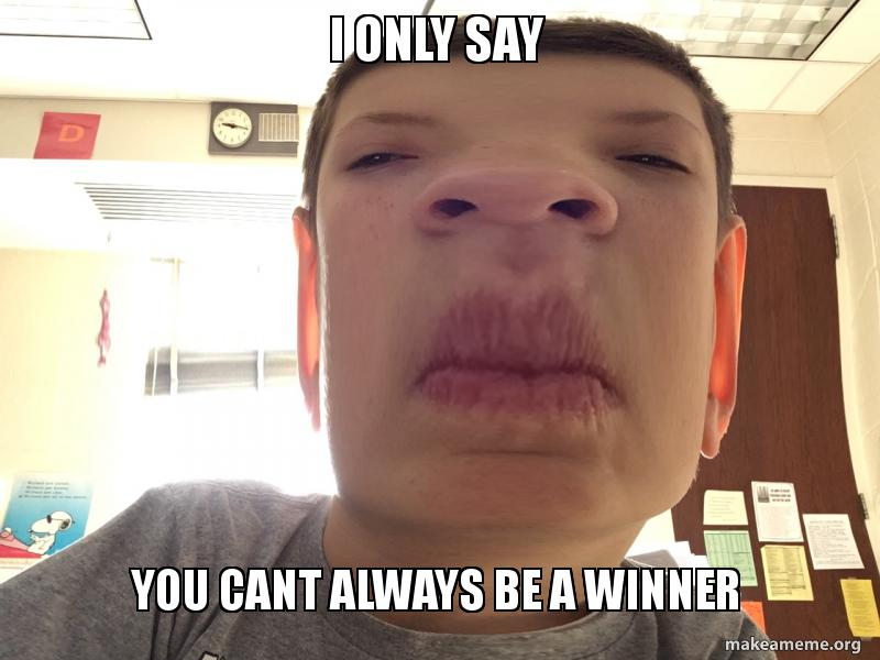 I only say You cant always be a winner - Square face joshy | Make a Meme