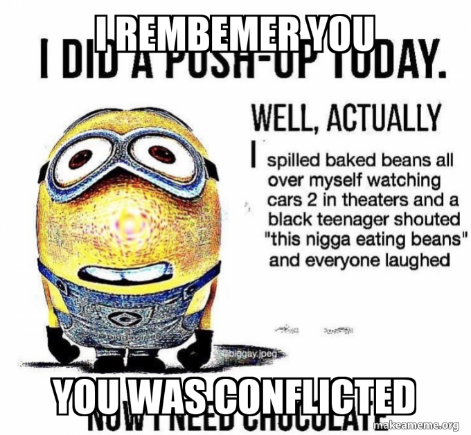 I Rembemer You You Was Conflicted Make A Meme