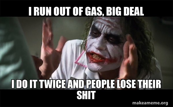 i run out of gas big deal i do it twice and people lose their shit everyone loses their minds joker mind loss make a meme everyone loses their minds joker mind