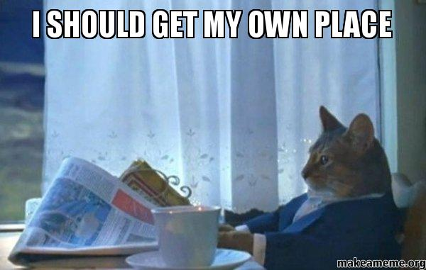 i should get my own place make a meme. Black Bedroom Furniture Sets. Home Design Ideas