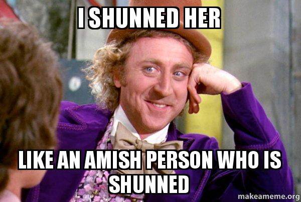 i shunned her i shunned her like an amish person who is shunned make a meme