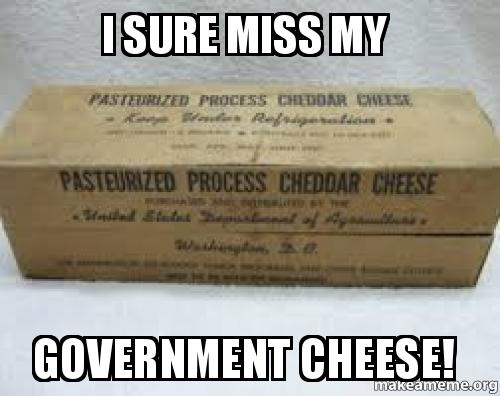 i sure miss my government cheese
