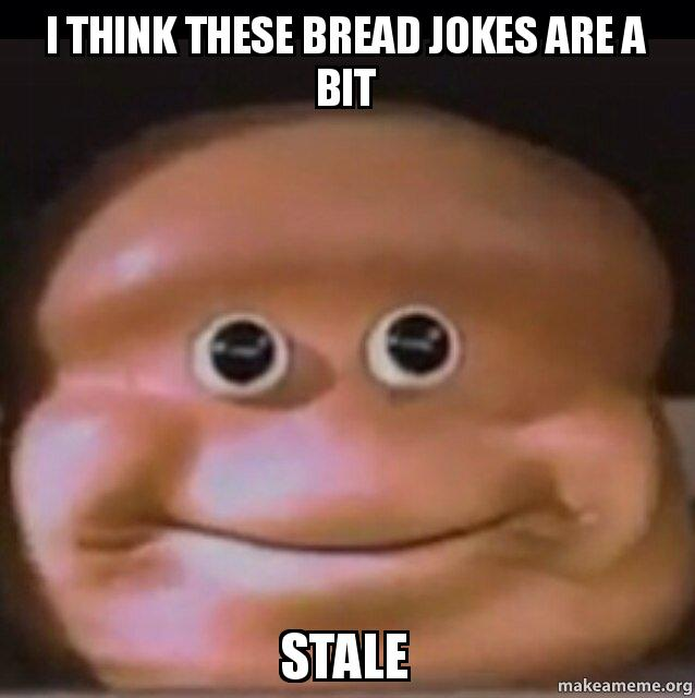 i think these 79ywv0 i think these bread jokes are a bit stale the almighty loaf make