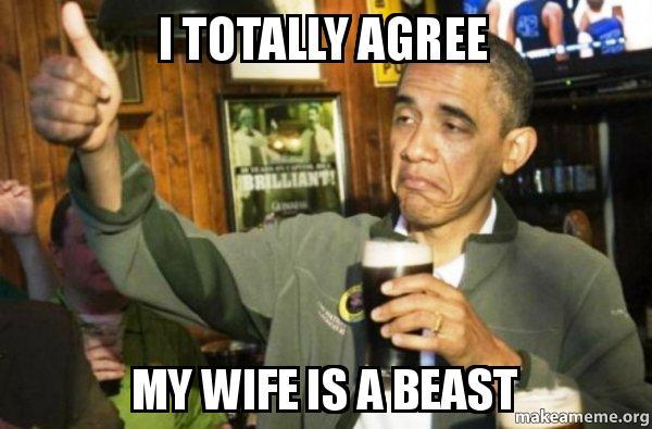 Fun Wife Meme : I totally agree my wife is a beast upvote obama make a meme