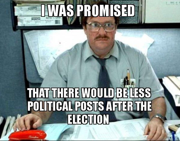 i was promised nray1c i was promised that there would be less political posts after the,Political Posts Meme