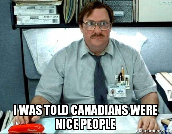 I was told Canadians were nice people - Milton from Office ...
