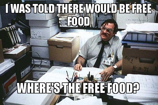 I was told there would be free food Where's the free food