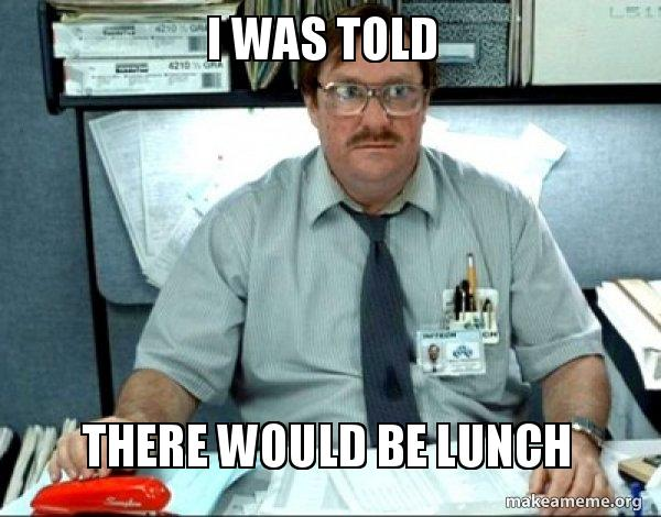 I Was Told There Would Be Lunch Milton From Office Space Make A Meme