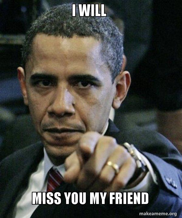 I Will Miss You My Friend Angry Obama Make A Meme