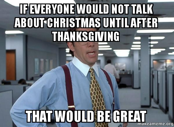 Christmas Before Thanksgiving Meme.If Everyone Would Not Talk About Christmas Until After