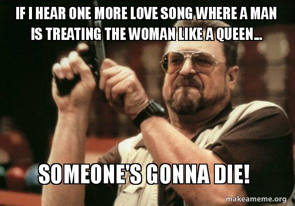 If I Hear One More Love Song Where A Man Is Treating The Woman Like A Queen Someone S Gonna Die One More Love Song Make A Meme