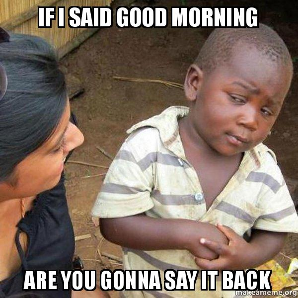 If I Said Good Morning Are You Gonna Say It Back Skeptical Third
