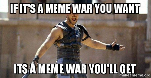 If It S A Meme War You Want Its A Meme War You Ll Get Gladiator