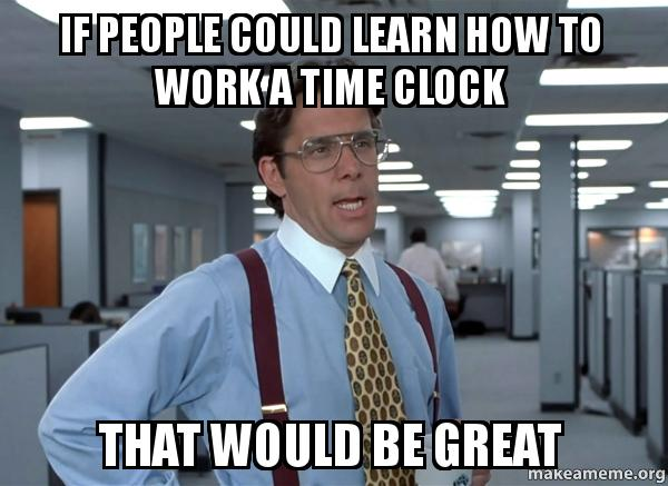if people could tsu893 if people could learn how to work a time clock that would be great