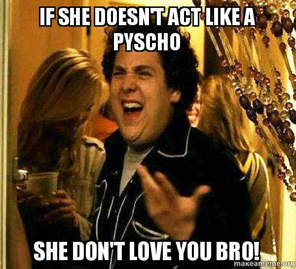 If She Doesn T Act Like A Pyscho She Don T Love You Bro Seth From Superbad Make A Meme