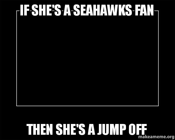 dating a seahawks fan meme Making your sundays just that much better with the best nfl memes on the internet  just like you've been a 49ers fan even when their bad i'll be a seahawks .