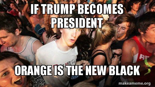 if trump becomes 5z7y2y if trump becomes president orange is the new black sudden,Orange Is The New Black Meme Trump